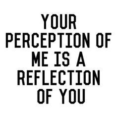 Your perception of me is a reflection of you. #onpoint