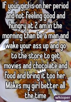 If your girl is on her period and not feeling good and  hungry at 2 am in the morning than be a man and wake your ass up and go to the store to get movies and chocolate and food and bring it too her. Makes my girl better all the time
