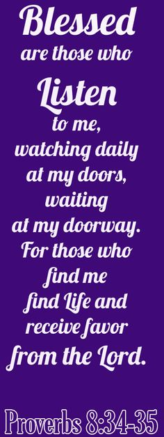 Bible Verse ♥♥♥ PROVERBS 8:34-35 Blessed are those who listen to me, watching daily at my doors, waiting at my doorway. For those who find me find life and receive favor from the Lord. ♥♥♥
