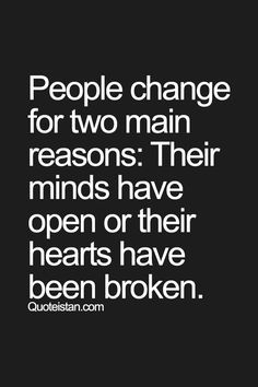 People change for two main reasons their #minds have open or their hearts have been broken.