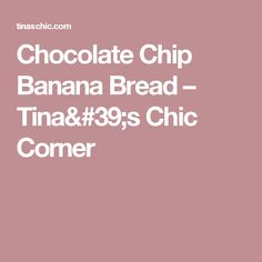 Chocolate Chip Banana Bread – Tina's Chic Corner
