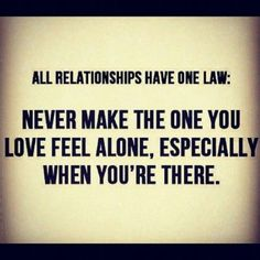 All relationships have one law...  I have always said, I would rather be alone, instead of being with someone who made me feel lonely. The right man WILL come along and soon!!!