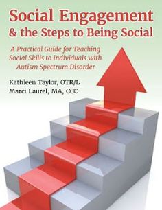 Social Engagement & the Steps to Being Social: A Practical Guide for Teaching Social Skills to Individuals with Autism Spectrum Disorder by Kathleen Mo Taylor, OTR/L and Marci Laurel, MA CCC