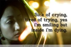 Sick of crying, tired of trying, yes i'm smiling but inside i'm dying.  #crying #dying #inside #quotes #sadness #sick #smiling #tired #trying #yes