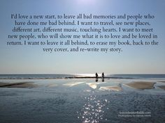 I'd love a new start, to leave all bad memories and people who have done me bad behind. I want to travel, see new places, different art, different music, touching hearts. I want to meet new people,...