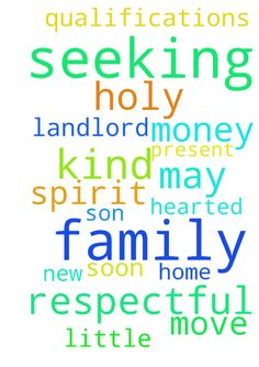 Father God please help me my family and I are seeking - Father God please help me my family and I are seeking a new home with a respectful and kind hearted landlord with little qualifications and may we have the money to move soon I present this prayer in the name of the Father the Son and the Holy Spirit. Amen Posted at: https://prayerrequest.com/t/LSN #pray #prayer #request #prayerrequest