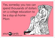 Yes, someday you too can spend thousands of dollars on a college education to be a stay-at-home- Mom.