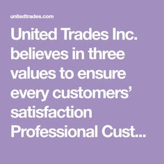 United Trades Inc. believes in three values to ensure every customers� satisfaction    Professional Customer Service. Thorough Workmanship. Top Quality Products.