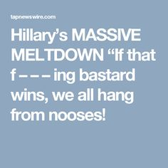 """Hillary's MASSIVE MELTDOWN """"If that f – – – ing bastard wins, we all hang from nooses!"""