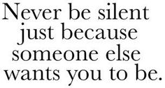 Respect Never let silence break you down. Be who you are, and take a stand :)