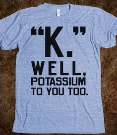 """K."" Well, Potassium To You Too - Totally Awesome Text Tees - Skreened T-shirts, Organic Shirts, Hoodies, Kids Tees, Baby One-Pieces and Tote Bags Custom T-Shirts, Organic Shirts, Hoodies, Novelty Gifts, Kids Apparel, Baby One-Pieces 