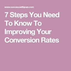 7 Steps You Need To Know To Improving Your Conversion Rates