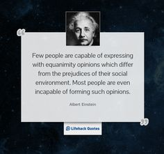 Quote of the Day by Albert Einstein    Few people are capable of expressing with equanimity opinions which differ from the prejudices of their social environment. Most people are even incapable of forming such opinions.