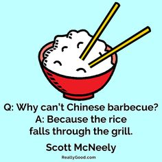 Q: Why cant Chinese #barbecue? A: Because the #rice falls through the #grill. Scott McNeely
