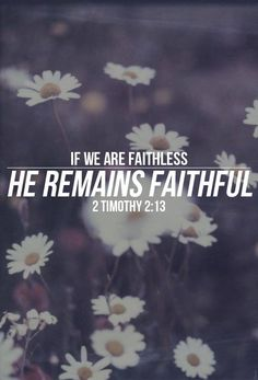 """2 Timothy 2:13 Contemporary English Version  If we are not faithful, he will still be faithful. Christ cannot deny who he is."""""""