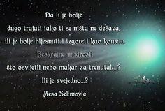Da li je bolje dugo trajati iako ti se ništa ne dešava,  ili je bolje bljesnuti i izgoreti kao kometa  što osvijetli nebo makar za trenutak..? Ili je svejedno..? Mesa Selimović Pratite me na fejsbuk stranici i tviteru: Phttps://www.facebook.com/beskrajnemudrosti tviteru:https://twitter.com/BesMudrAnci