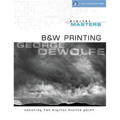 Digital Masters |   B Printing: Creating the Digital Master Print by George DeWolfe