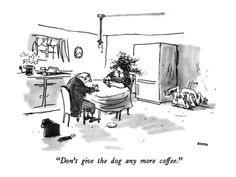 """""""Don't give the dog any more coffee.""""  by George Booth (one of my favorite New Yorker cartoonists)"""
