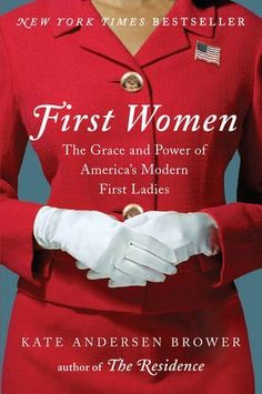 {WANT TO READ} First Women: The Grace and Power of America's Modern First Ladies by Kate Anderson Brower. Published April 12, 2016