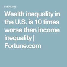 Wealth inequality in the U.S. is 10 times worse than income inequality | Fortune.com