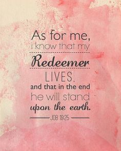 Job 19:25-26 I know that my redeemer lives,      and that in the end he will stand on the earth.   And after my skin has been destroyed,      yet in my flesh I will see God;