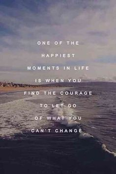 """One of the happiest moments in life is when you find the courage to let go of what you can't change.""- Unknown"