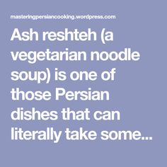 Ash reshteh (a vegetarian noodle soup) is one of those Persian dishes that can literally take some home cooks an entire day to make. To streamline the process and cut cooking time, canned beans and frozen spinach are used in this recipe and the entire dish is cooked in one pot. You can use frozen… Persian Kabob Recipe, Vegetarian Noodle Soup, Kabob Recipes, Persian Culture, Frozen Spinach, Kabobs, Cooking Time, Noodles, Ash