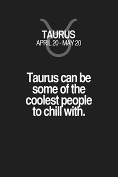 Taurus can be some of the coolestpeople to chili with. Taurus | Taurus Quotes | Taurus Horoscope | Taurus Zodiac Signs
