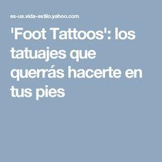 'Foot Tattoos': los tatuajes que querrás hacerte en tus pies