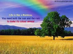 """""""everyone wants happiness, no one wants pain but you can't get a little sunshine without a little rain"""""""