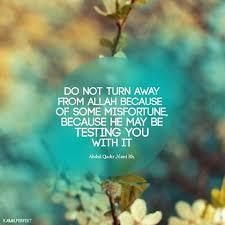 Do not turn away from Allah when something bad happens. It maybe a test.