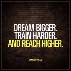 Dream bigger. Train harder. And reach higher. Dream big. ALWAYS. Those dreams are the ones you'll be chasing. Those are your goals. And it's ESSENTIAL to train harder than you've ever trained before in order to reach higher.