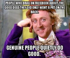 People who brag on Facebook about the good deed they did only want a pat on the back. Genuine people quietly do good.  - Willy Wonka Sarcasm Meme