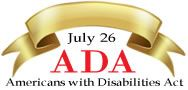 On the ADA Anniversary - July 26 and throughout the year, celebrate the progress made through implementation of the Americans with Disabilities Act (ADA) - explore & share: ADA Anniversary Tool Kit, Videos, Resources, Training and Learn about the ADA.