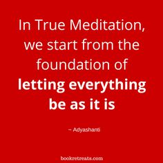 """In True Meditation, we start from the foundation of letting everything be as it is."" Meditation quotes by Adyashanti and other meditation masters at http://bookretreats.com/blog/18-meditation-masters-spill-the-truth-on-what-meditation-truly-is/"
