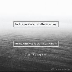 """""""In his presence is fullness of joy; in his absence is depth of misery."""" ~C.H. Spurgeon"""