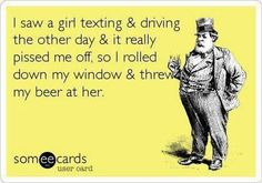 I saw a girl texting and driving the other day & it really pissed me off, so I rolled down my window & threw my beer at her :P | eCards