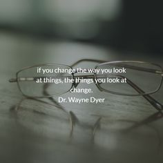 if you change the way you look at things, the things you look at change. Dr. Wayne Dyer