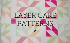 Layer cake pattern(s)  And I have literally dozens of containers of scraps.  I will be in scrappy heaven.