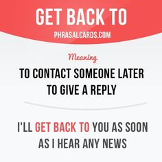 """Get back to"" means ""to contact someone later to give a reply"". Example: I'll get back to you as soon as I hear any news."