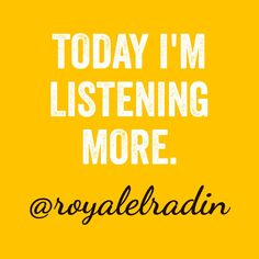 TODAY I'M LISTENING MORE.