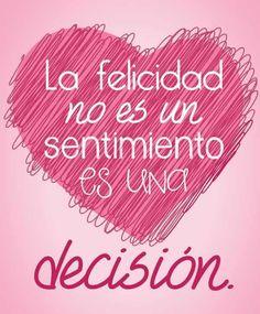 La felicidad no es un sentimiento es una decisión. La decisión es la determinación definitiva adoptada en un asunto. El sentimiento es el estado de ánimo o