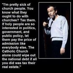 Politics, Christianity, Religion, Separation of Church and State, Religious Freedom, Freedom of Religion, Freedom from Religion, Tax the Churches, Money, George Carlin. ...You know what they ought to do with churches? Tax them. If holy people are so interested in politics, government, and public policy, let them pay the price of admission like everybody else....