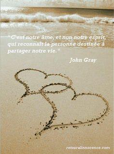 """""""c'est notre âme, et non notre esprit, qui reconnaît la personne destinée à partager notre vie."""" John Gray"""