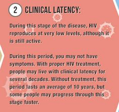 2) Clinical Latency: This stage of the disease, HIV reproduces at very low levels, although it is still active. During this period you may not have symptoms and this can last up to 8 years or longer.