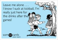 Leave me alone . . . I know I suck at kickball, I'm really just here for the drinks after the games!