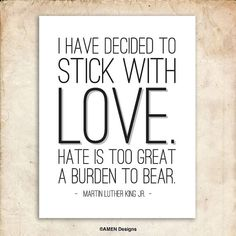 I have decided to stick with love. Hate is too great a burden to bear. -  Dr. Martin Luther King, Jr.