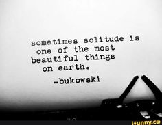 """Sometimes Solitude is one of the most beautiful things on earth"" - Charles Bukowski Poetry Quotes, Words Quotes, Me Quotes, Sayings, Loner Quotes, Great Quotes, Quotes To Live By, Inspirational Quotes, Pretty Words"