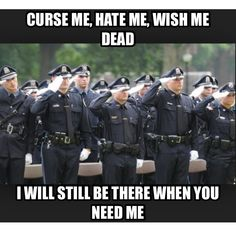 Law Enforcement Officers. No matter how hateful you are, a cop will always be there when you need them.