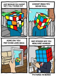 """""""Just because you haven't got it all figured out doesn't mean you never will. Someday you may even look back and wonder why you were ever worried."""" :: I love how they referenced the Rubix Cube, b/c when I look at one, I'm completely confused at how it goes from jumbled to all together"""